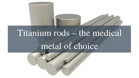 Titanium rods – the medical metal of choice