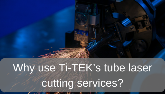 Why use Ti-Tek's tube laser cutting services?