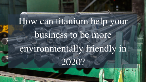 How can titanium help your business to be more environmentally friendly in 2020_