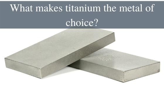 What makes titanium the metal of choice?