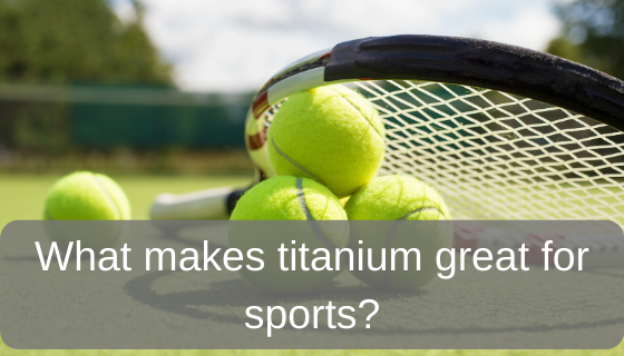What makes titanium great for sports?
